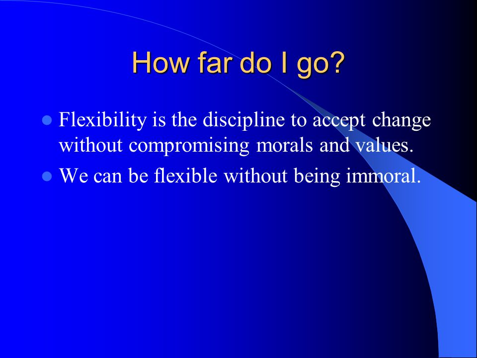 How far do I go Flexibility is the discipline to accept change without compromising morals and values.