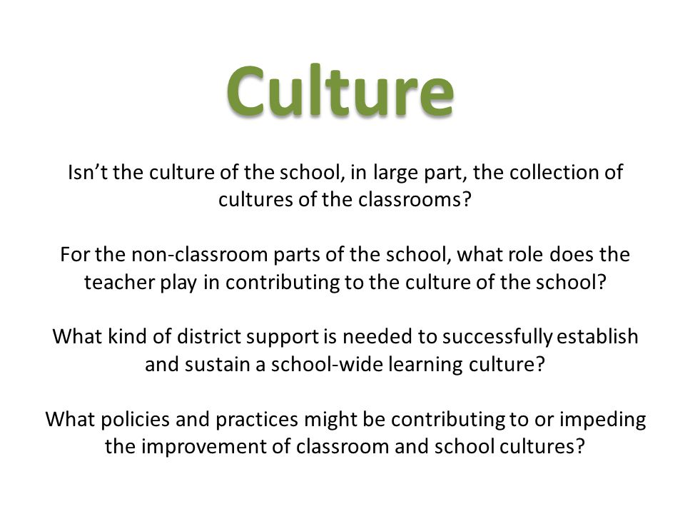Culture Isn't the culture of the school, in large part, the collection of cultures of the classrooms