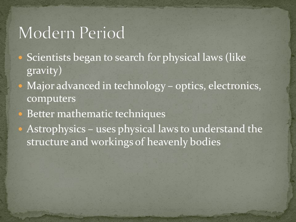Modern Period Scientists began to search for physical laws (like gravity) Major advanced in technology – optics, electronics, computers.