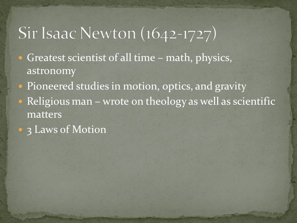 Sir Isaac Newton (1642-1727) Greatest scientist of all time – math, physics, astronomy. Pioneered studies in motion, optics, and gravity.
