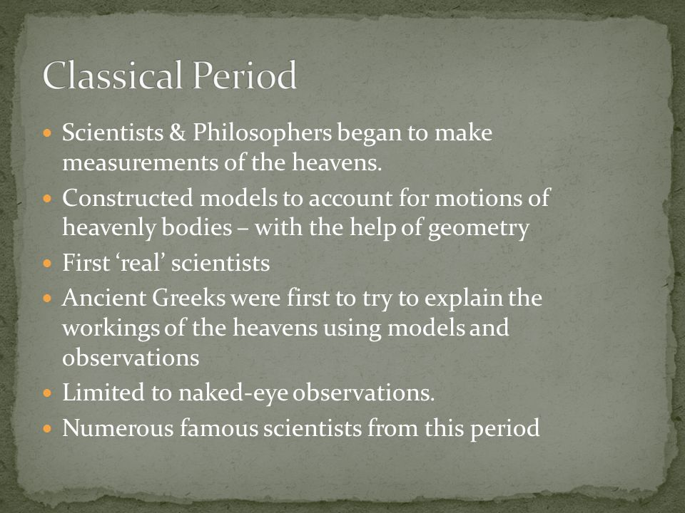 Classical Period Scientists & Philosophers began to make measurements of the heavens.