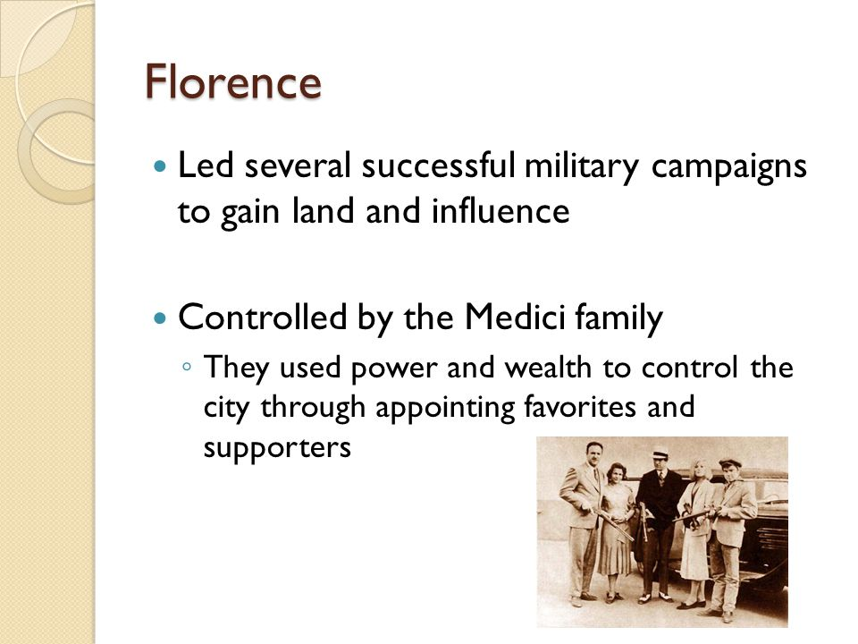Florence Led several successful military campaigns to gain land and influence. Controlled by the Medici family.