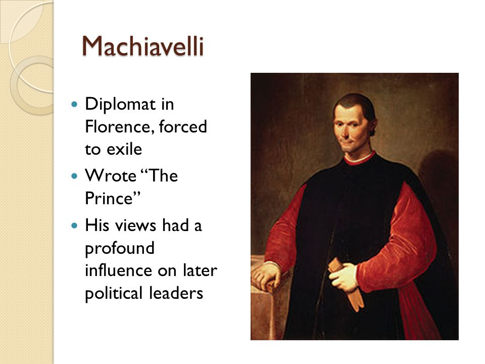 Machiavelli Diplomat in Florence, forced to exile Wrote The Prince