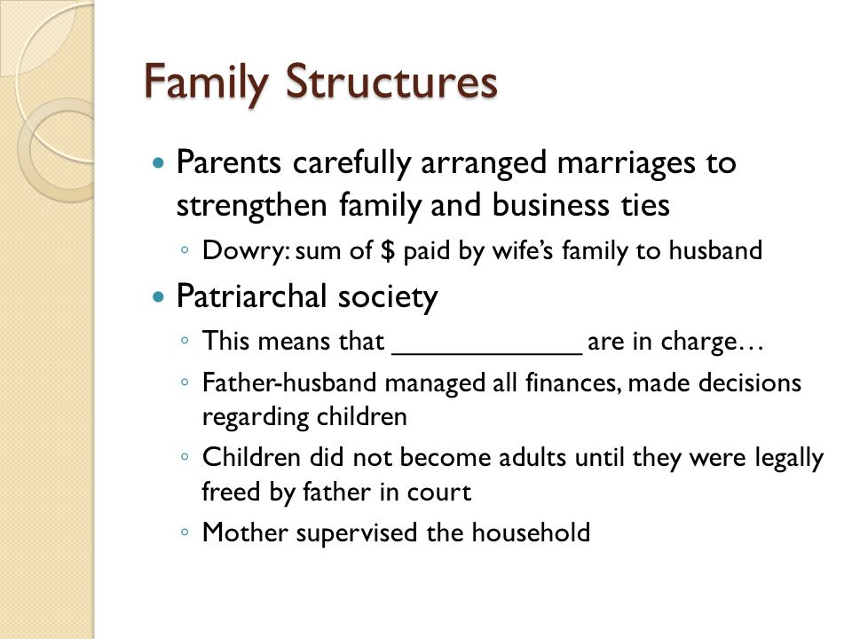 Family Structures Parents carefully arranged marriages to strengthen family and business ties. Dowry: sum of $ paid by wife's family to husband.
