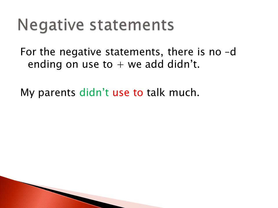 Negative statements For the negative statements, there is no –d ending on use to + we add didn't.