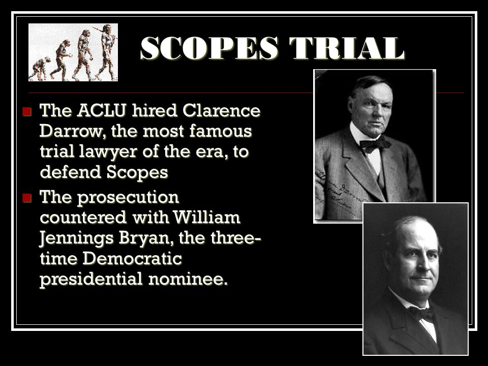 SCOPES TRIAL The ACLU hired Clarence Darrow, the most famous trial lawyer of the era, to defend Scopes.