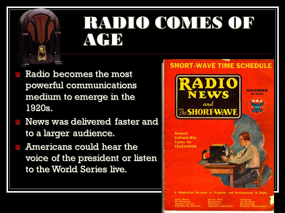 RADIO COMES OF AGE Radio becomes the most powerful communications medium to emerge in the 1920s. News was delivered faster and to a larger audience.