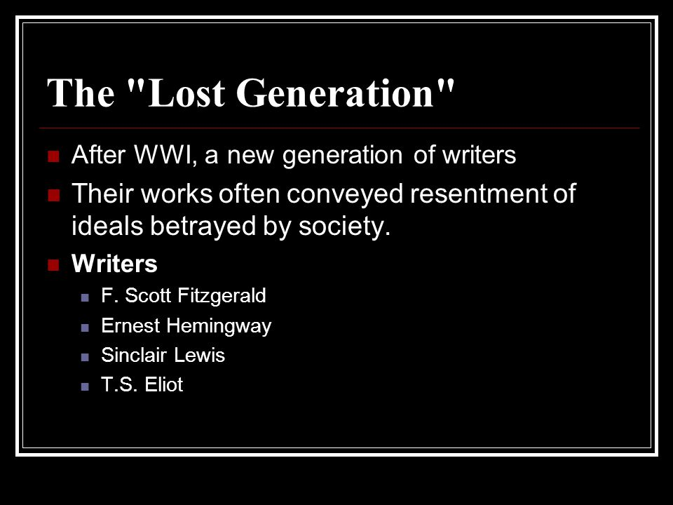 The Lost Generation After WWI, a new generation of writers. Their works often conveyed resentment of ideals betrayed by society.