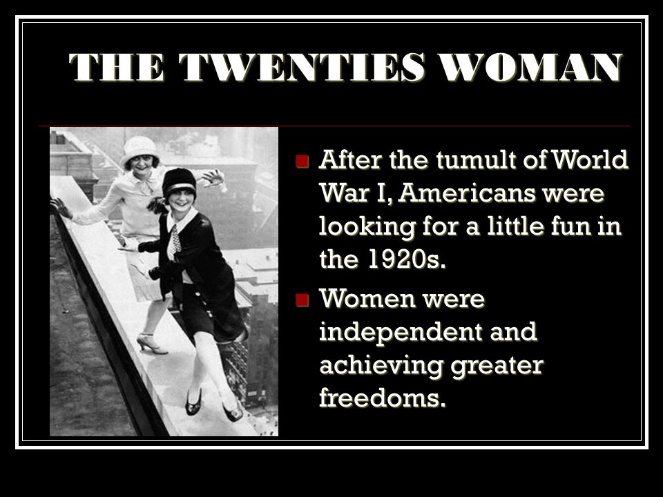 THE TWENTIES WOMAN After the tumult of World War I, Americans were looking for a little fun in the 1920s.