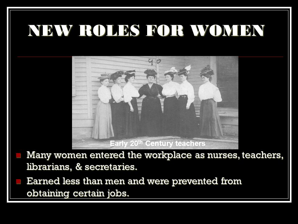 NEW ROLES FOR WOMEN Early 20th Century teachers. Many women entered the workplace as nurses, teachers, librarians, & secretaries.