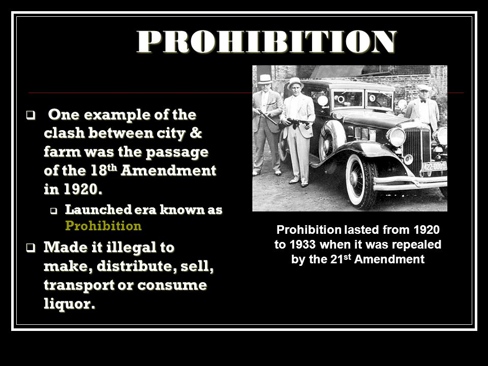 PROHIBITION One example of the clash between city & farm was the passage of the 18th Amendment in 1920.