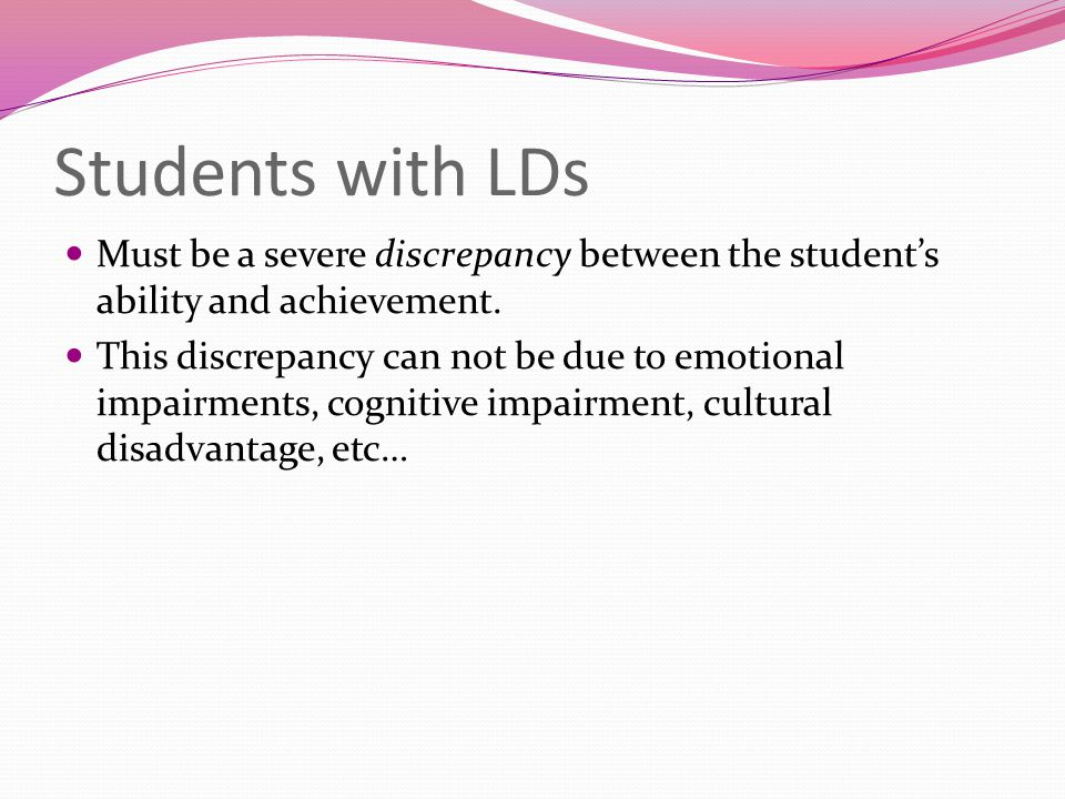 Students with LDs Must be a severe discrepancy between the student's ability and achievement.
