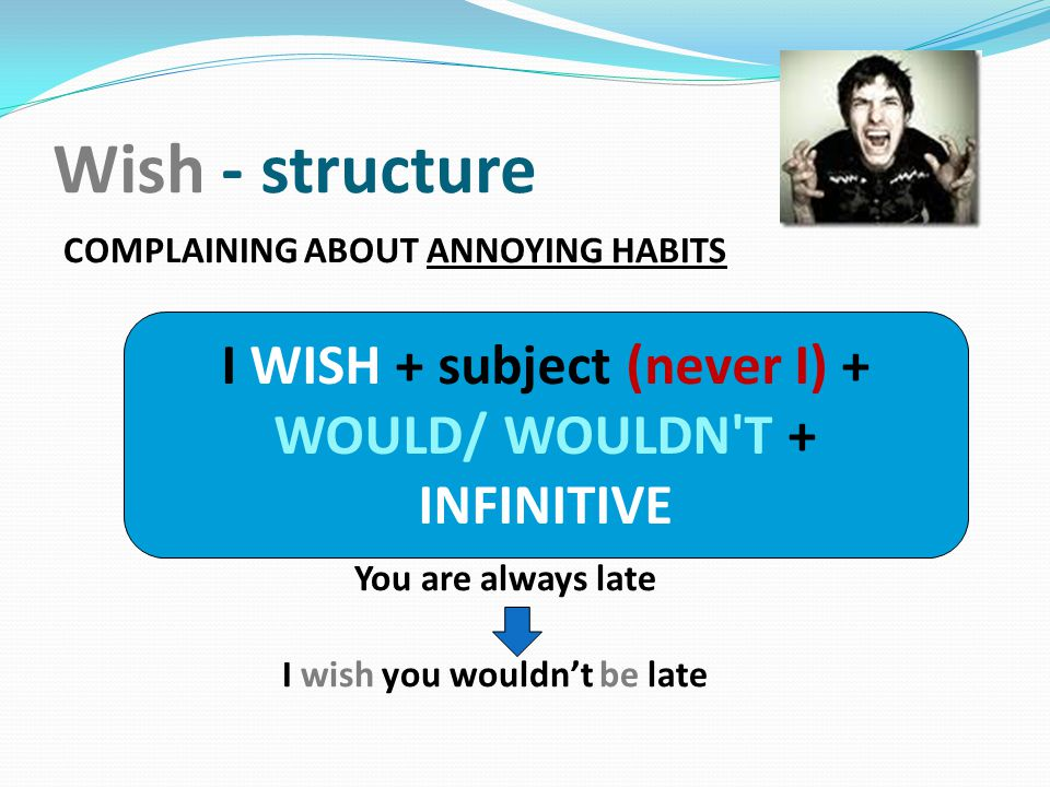 I WISH + subject (never I) + WOULD/ WOULDN T + INFINITIVE