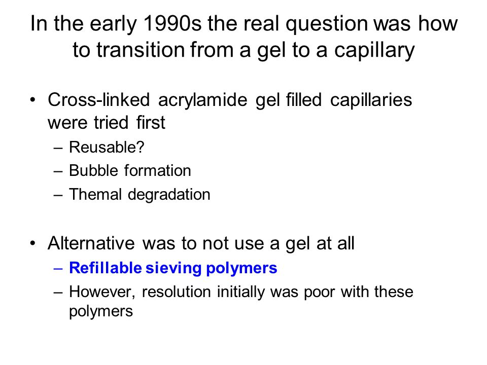 In the early 1990s the real question was how to transition from a gel to a capillary