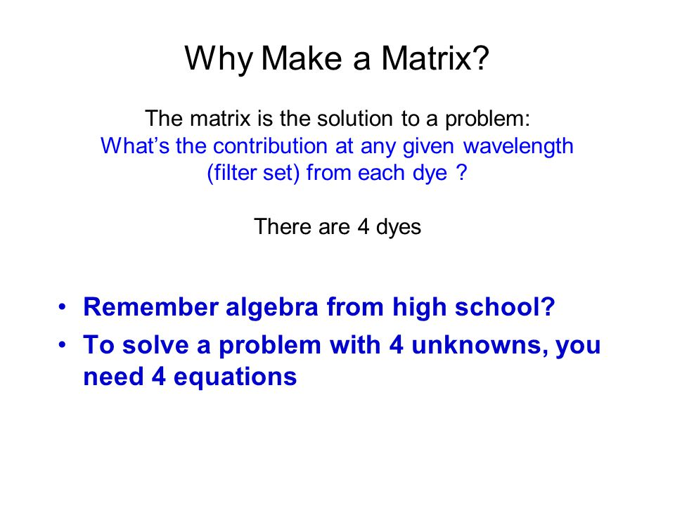Why Make a Matrix The matrix is the solution to a problem: What's the contribution at any given wavelength (filter set) from each dye There are 4 dyes