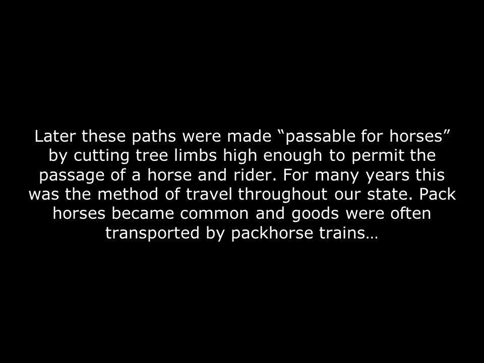 Later these paths were made passable for horses by cutting tree limbs high enough to permit the passage of a horse and rider.