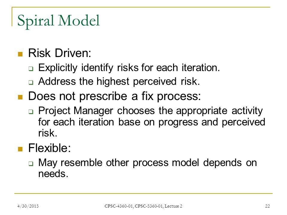 Spiral Model Risk Driven: Does not prescribe a fix process: Flexible: