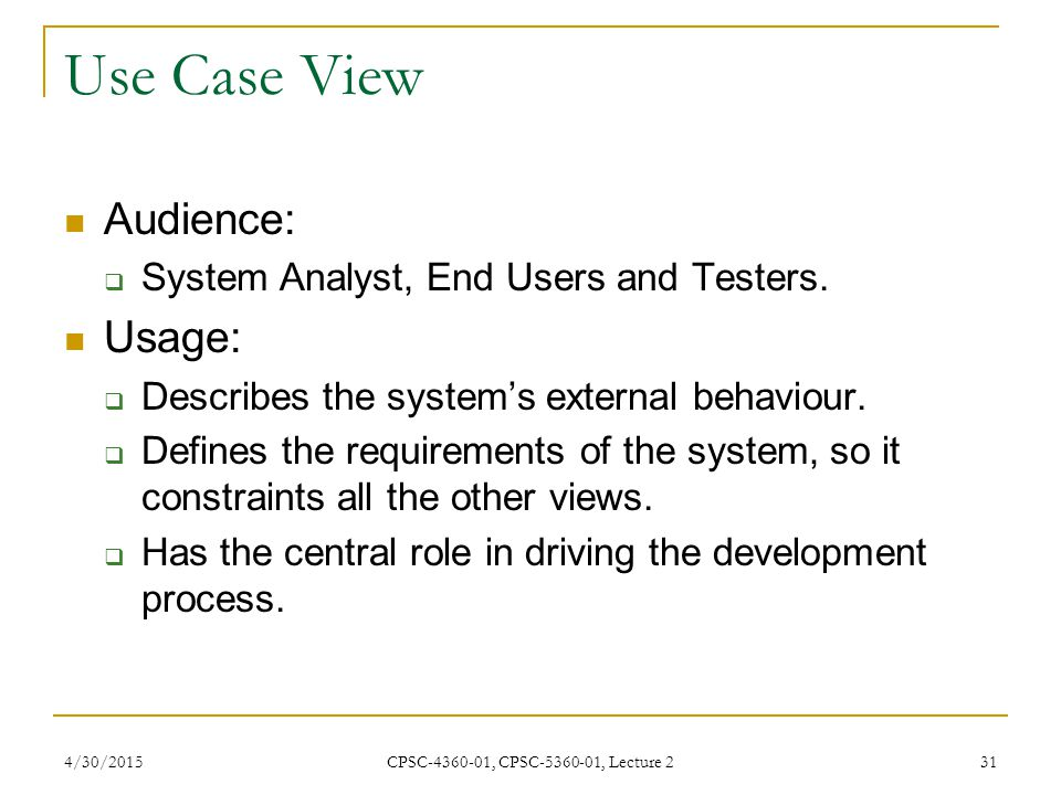 Use Case View Audience: Usage: System Analyst, End Users and Testers.