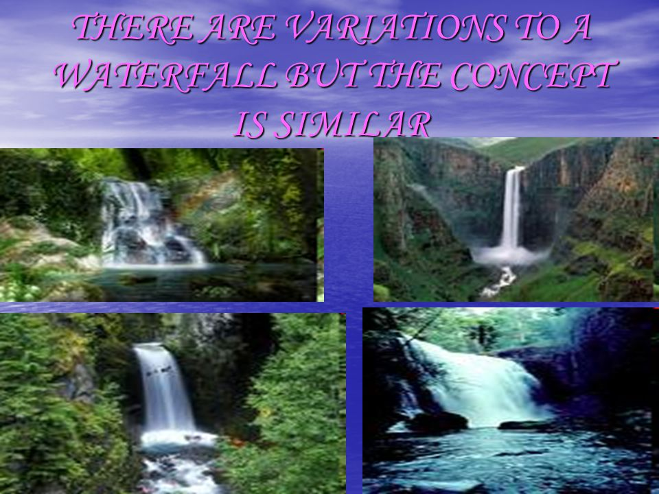 THERE ARE VARIATIONS TO A WATERFALL BUT THE CONCEPT IS SIMILAR