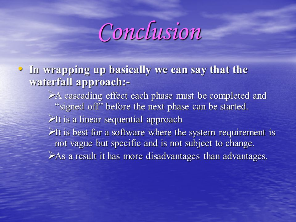Conclusion In wrapping up basically we can say that the waterfall approach:-