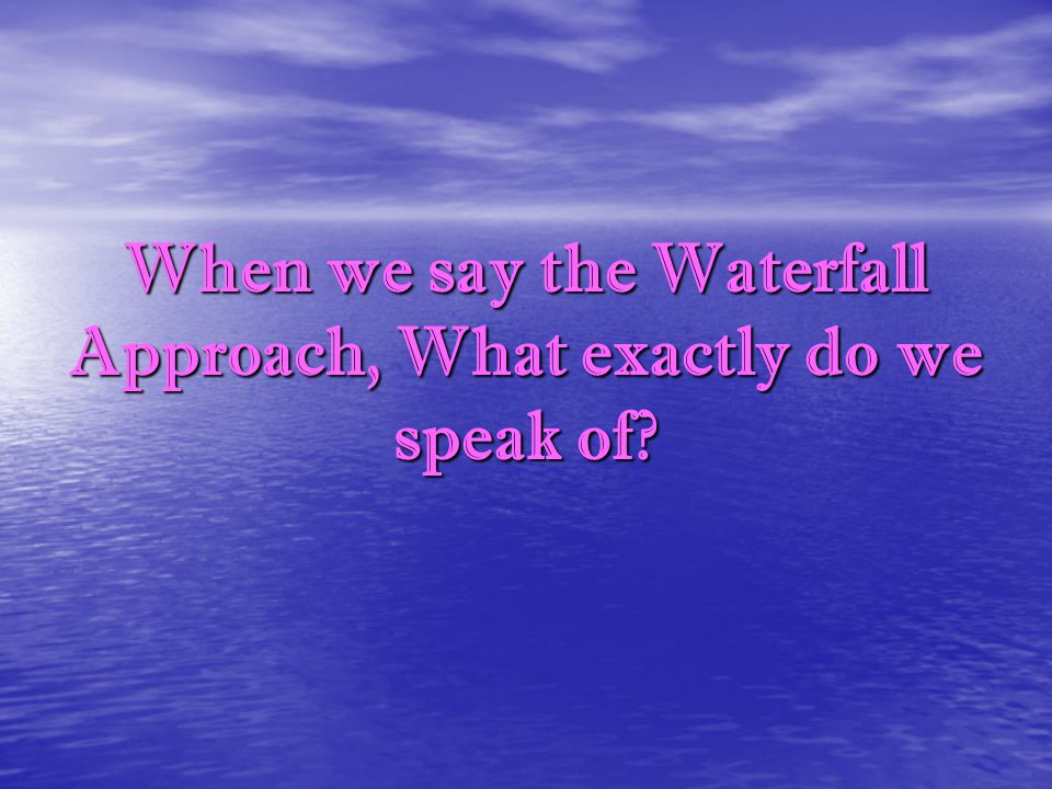 When we say the Waterfall Approach, What exactly do we speak of