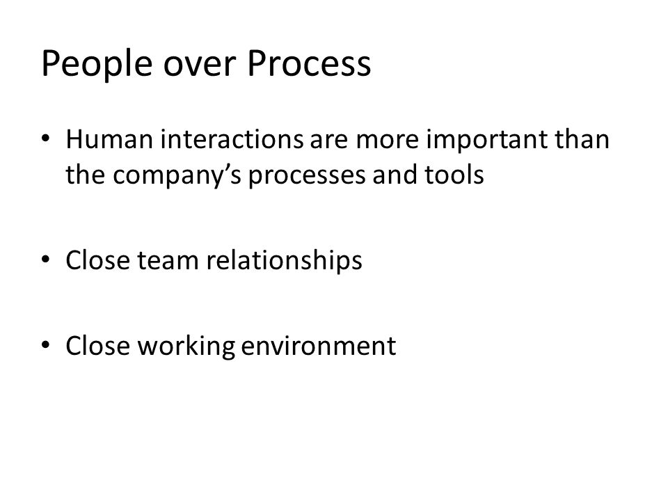 People over Process Human interactions are more important than the company's processes and tools. Close team relationships.