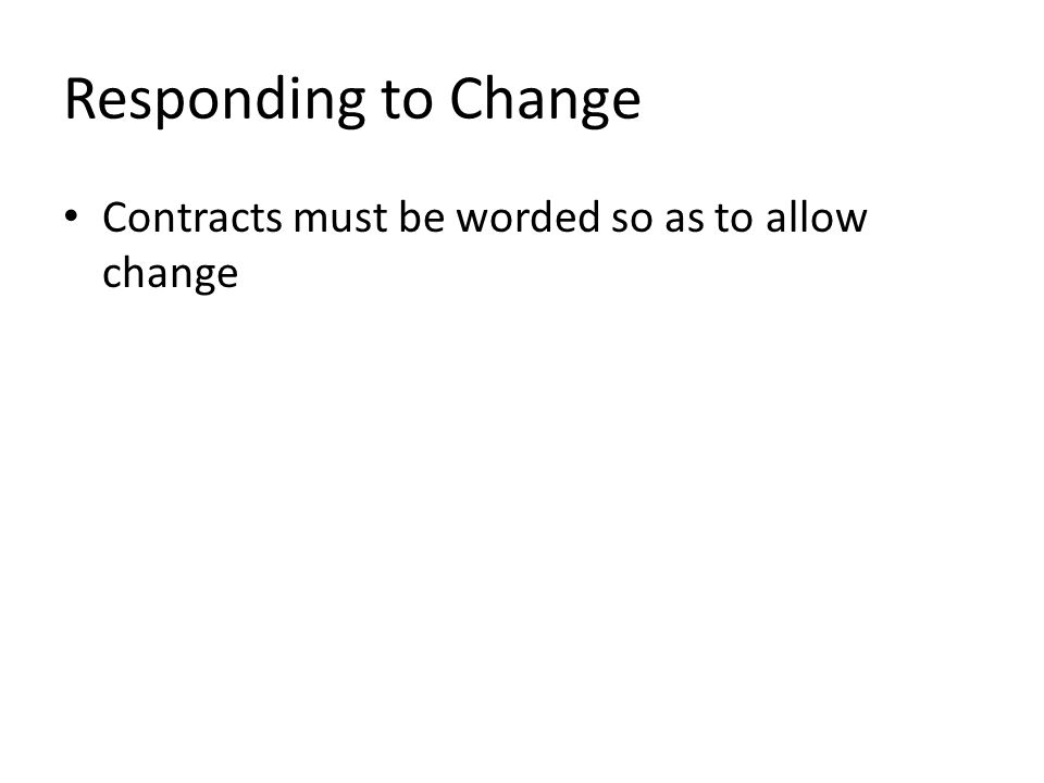 Responding to Change Contracts must be worded so as to allow change