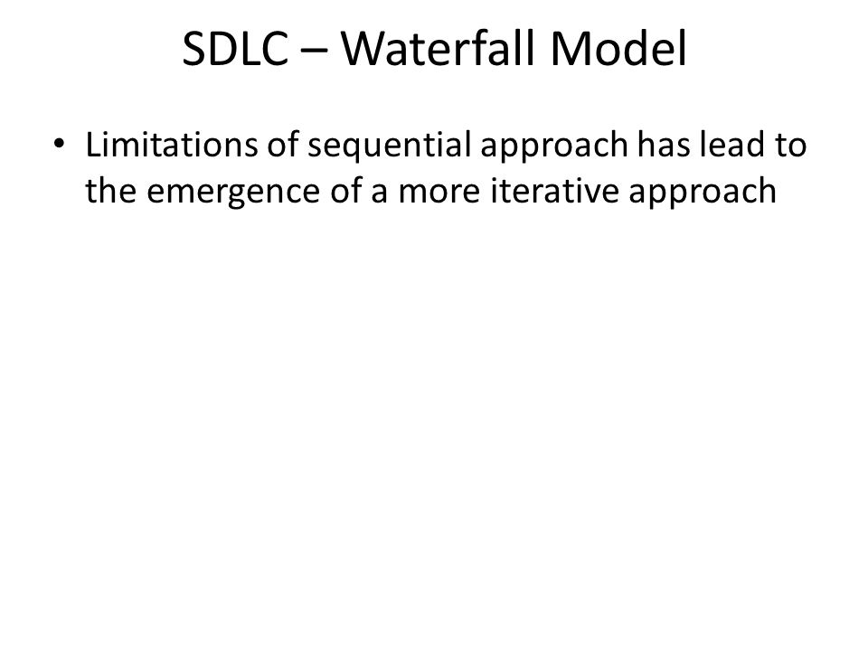 SDLC – Waterfall Model Limitations of sequential approach has lead to the emergence of a more iterative approach.