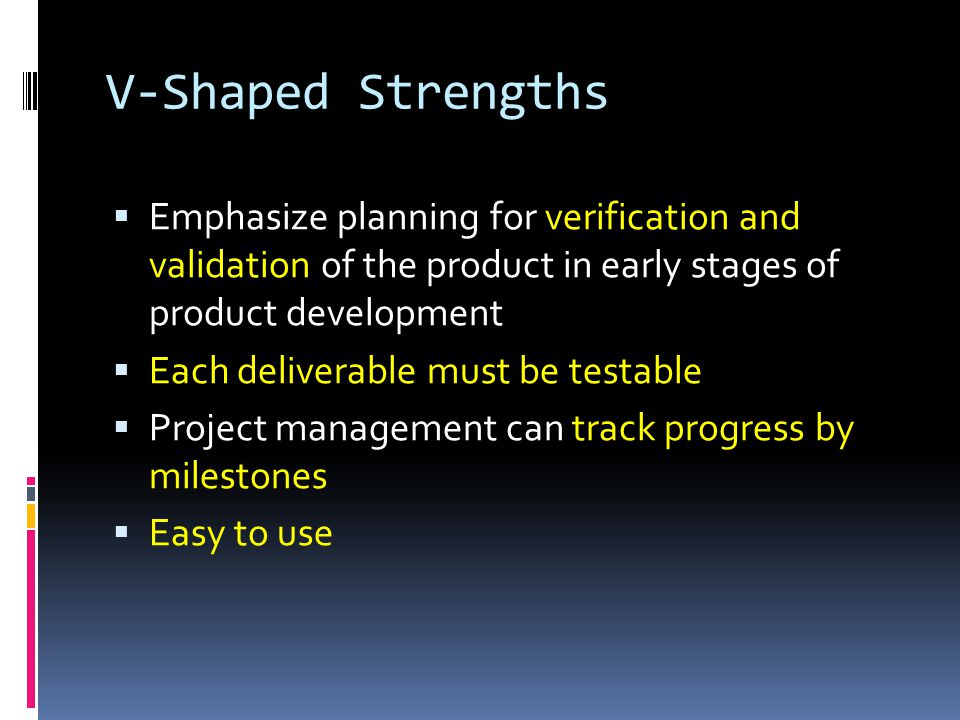 V-Shaped Strengths Emphasize planning for verification and validation of the product in early stages of product development.