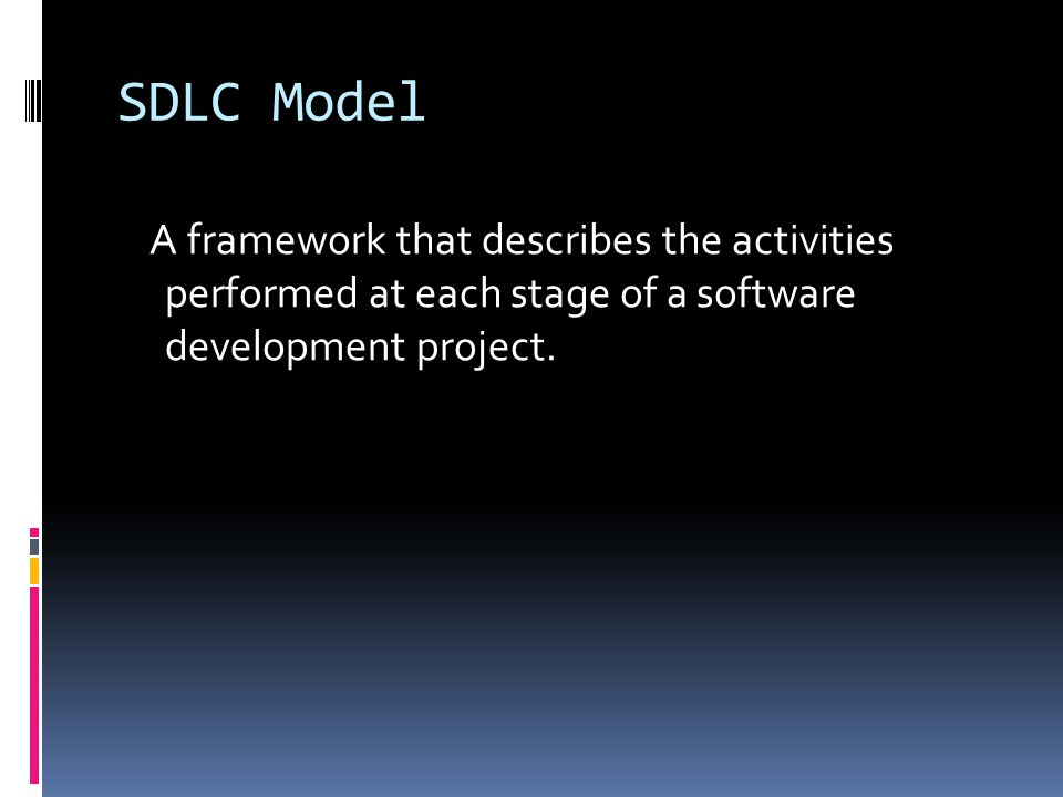 SDLC Model A framework that describes the activities performed at each stage of a software development project.