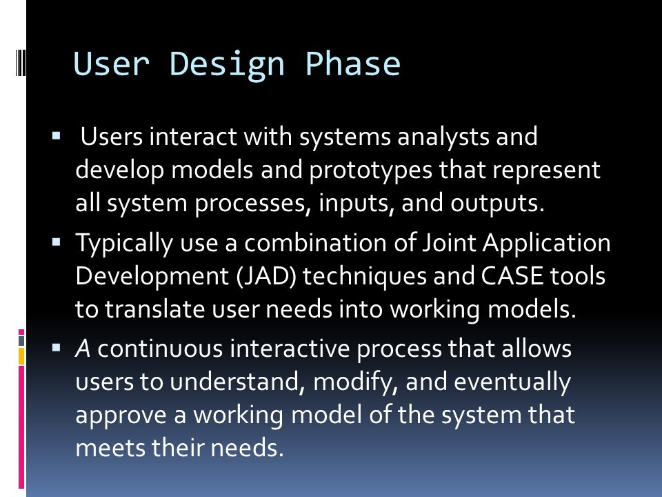 User Design Phase Users interact with systems analysts and develop models and prototypes that represent all system processes, inputs, and outputs.