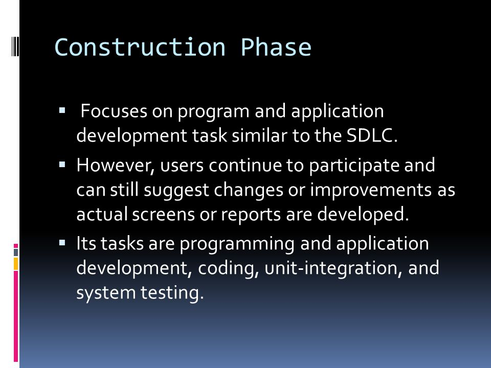 Construction Phase Focuses on program and application development task similar to the SDLC.
