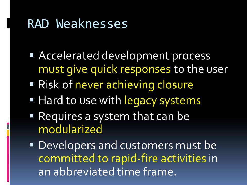 RAD Weaknesses Accelerated development process must give quick responses to the user. Risk of never achieving closure.