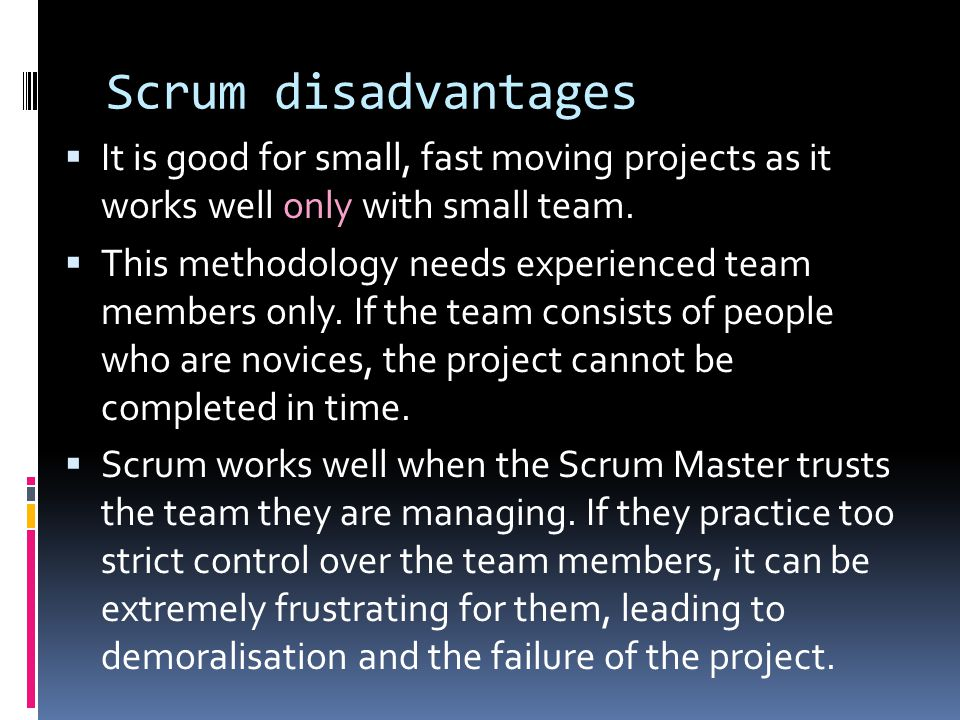 Scrum disadvantages It is good for small, fast moving projects as it works well only with small team.