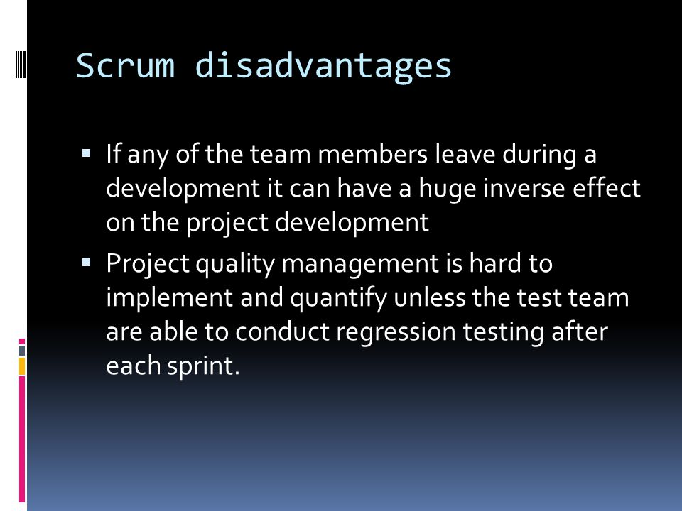 Scrum disadvantages If any of the team members leave during a development it can have a huge inverse effect on the project development.