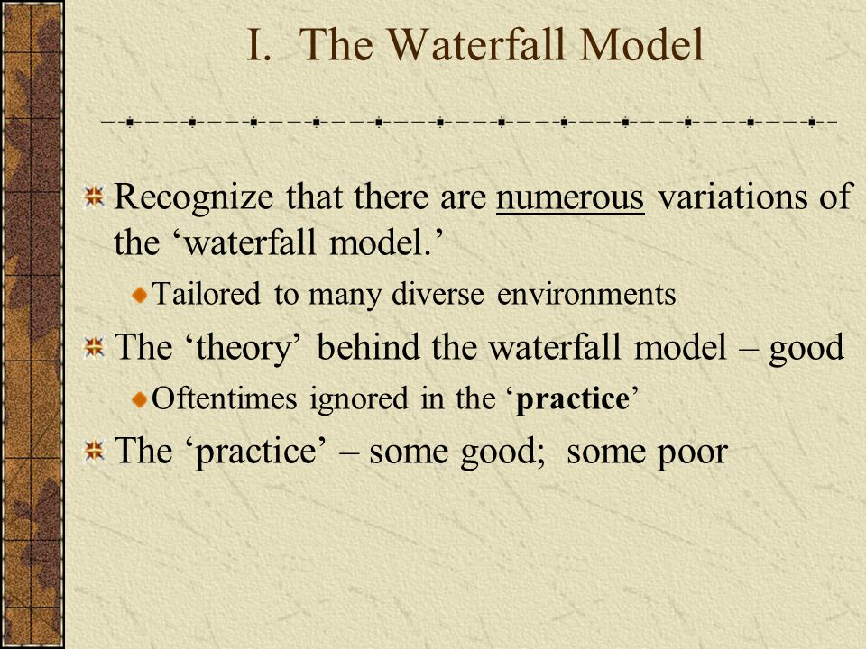 I. The Waterfall Model Recognize that there are numerous variations of the 'waterfall model.' Tailored to many diverse environments.