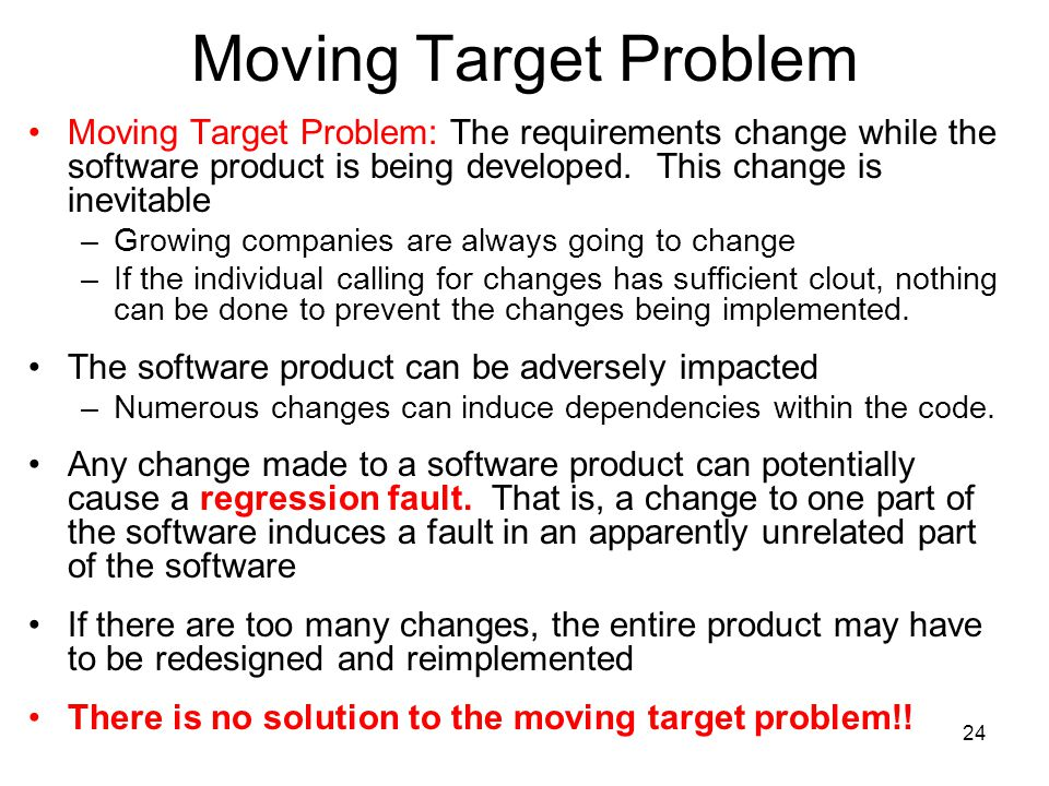 Moving Target Problem Moving Target Problem: The requirements change while the software product is being developed. This change is inevitable.