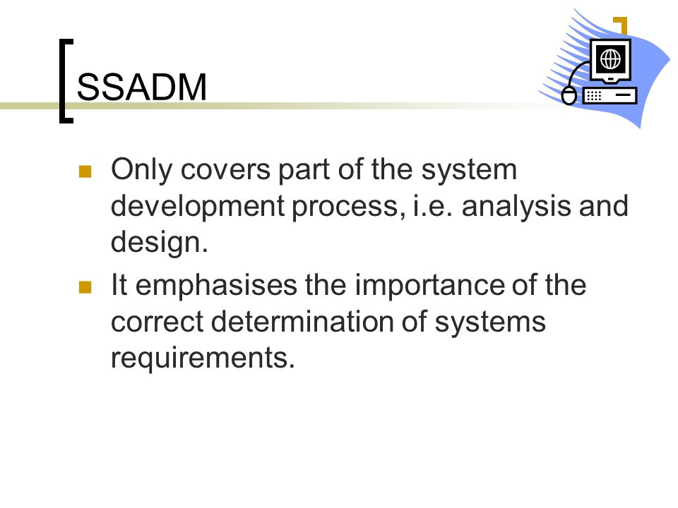 SSADM Only covers part of the system development process, i.e. analysis and design.