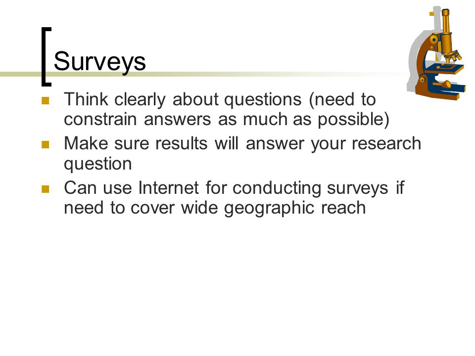 Surveys Think clearly about questions (need to constrain answers as much as possible) Make sure results will answer your research question.