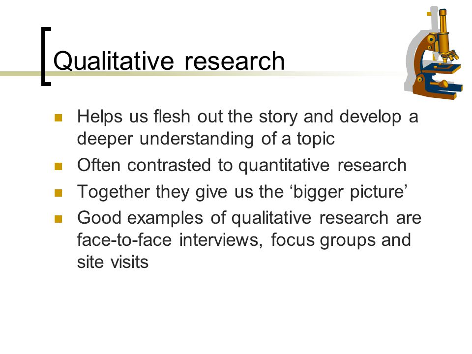 Qualitative research Helps us flesh out the story and develop a deeper understanding of a topic. Often contrasted to quantitative research.