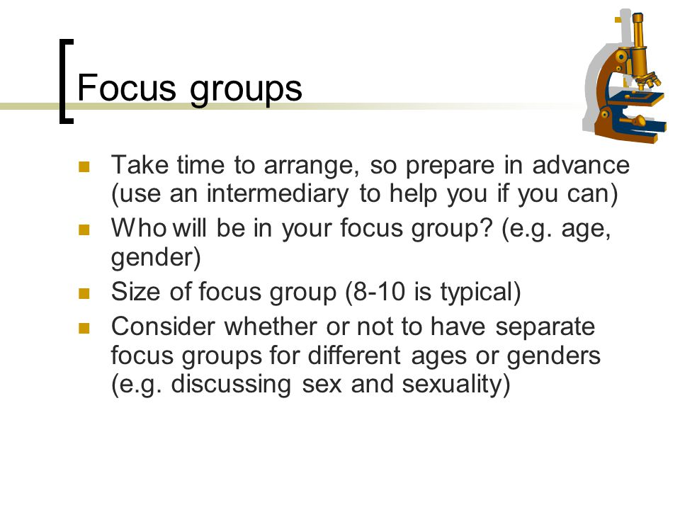 Focus groups Take time to arrange, so prepare in advance (use an intermediary to help you if you can)