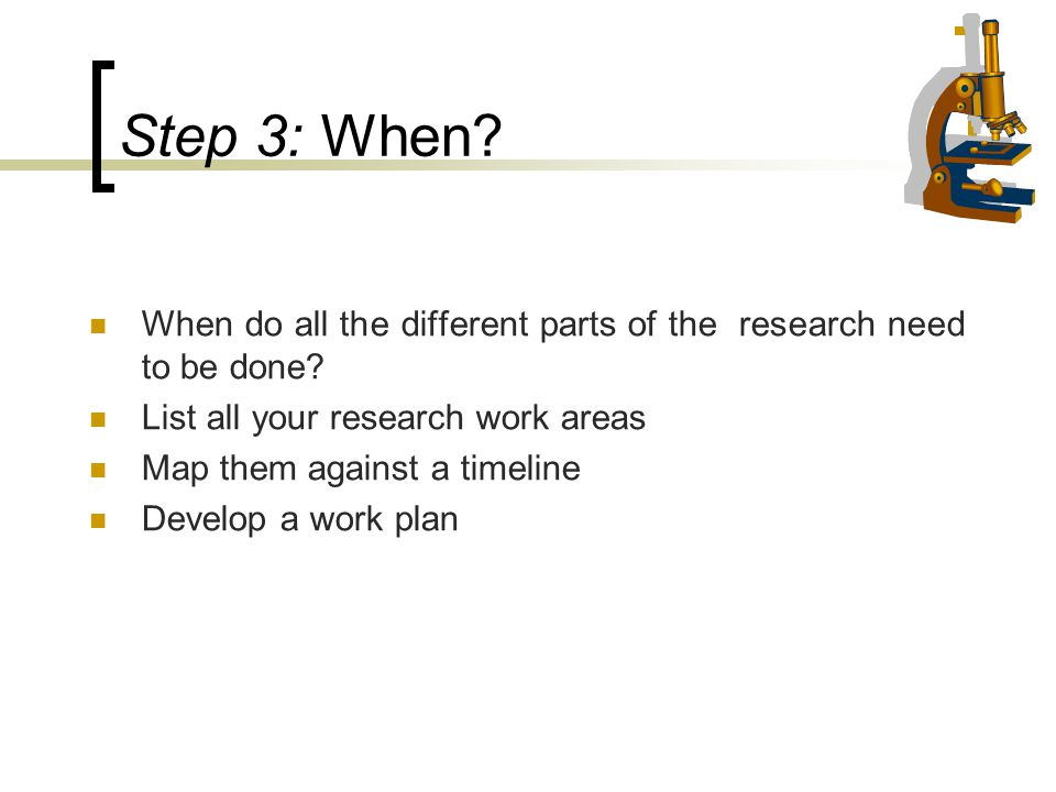 Step 3: When When do all the different parts of the research need to be done List all your research work areas.