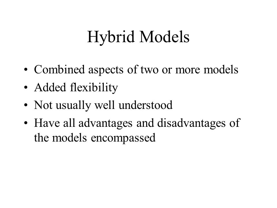 Hybrid Models Combined aspects of two or more models Added flexibility