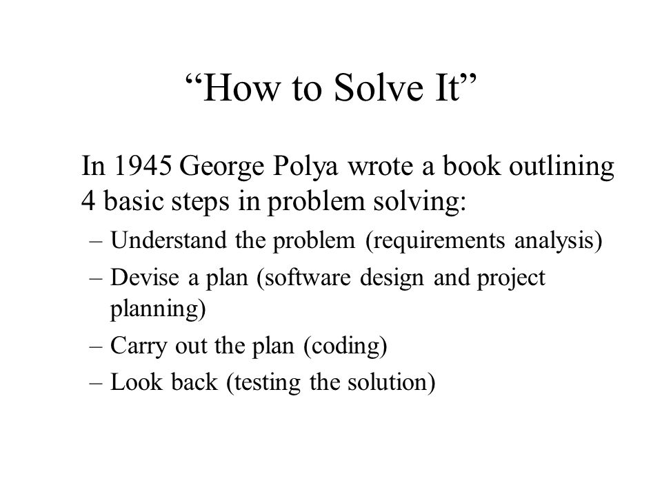 How to Solve It In 1945 George Polya wrote a book outlining 4 basic steps in problem solving: Understand the problem (requirements analysis)