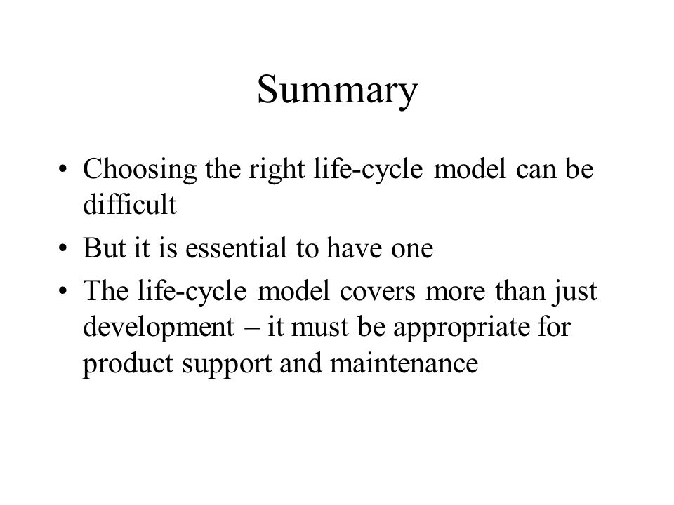 Summary Choosing the right life-cycle model can be difficult