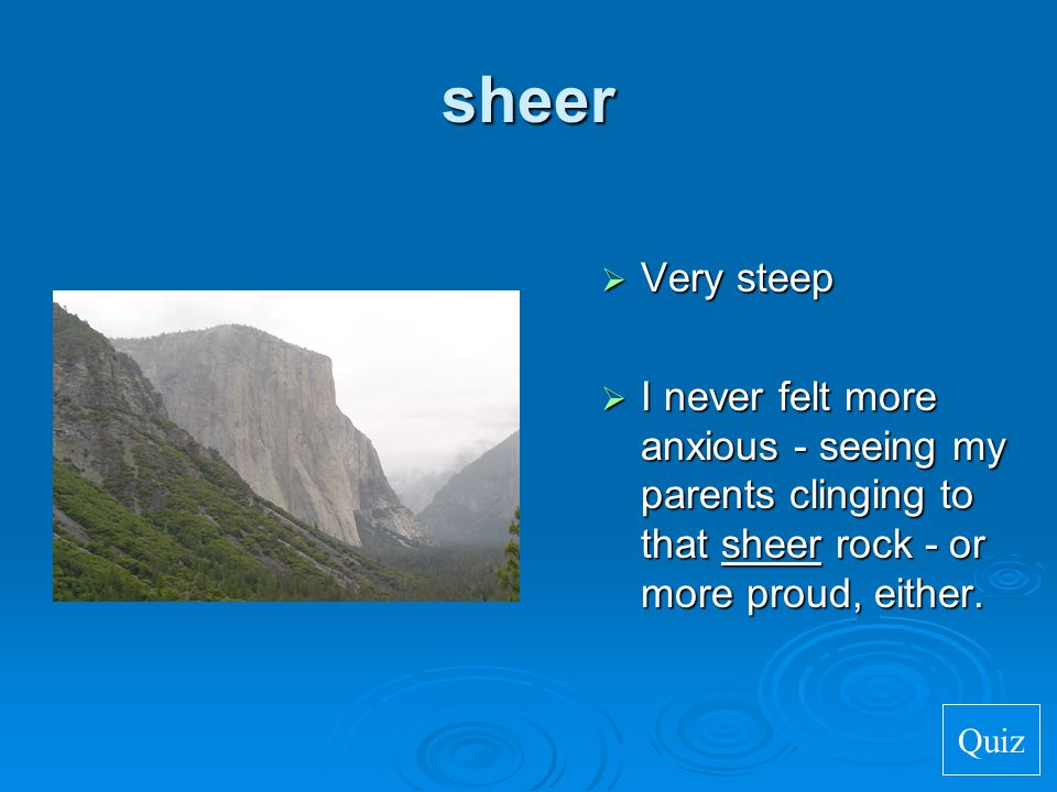 sheer Very steep. I never felt more anxious - seeing my parents clinging to that sheer rock - or more proud, either.