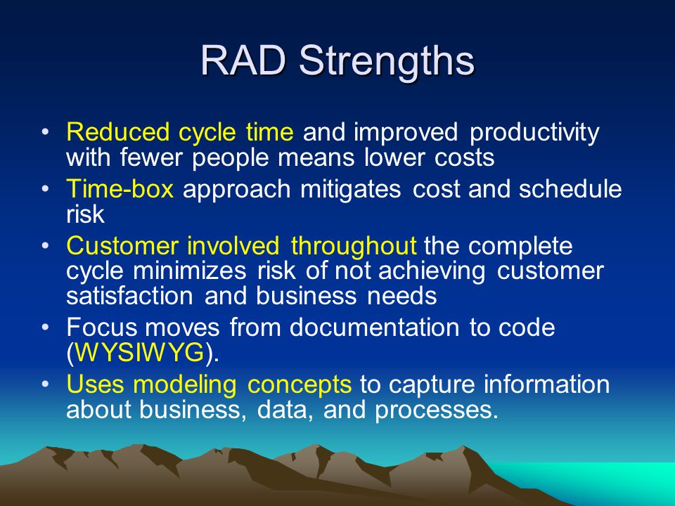 RAD Strengths Reduced cycle time and improved productivity with fewer people means lower costs. Time-box approach mitigates cost and schedule risk.