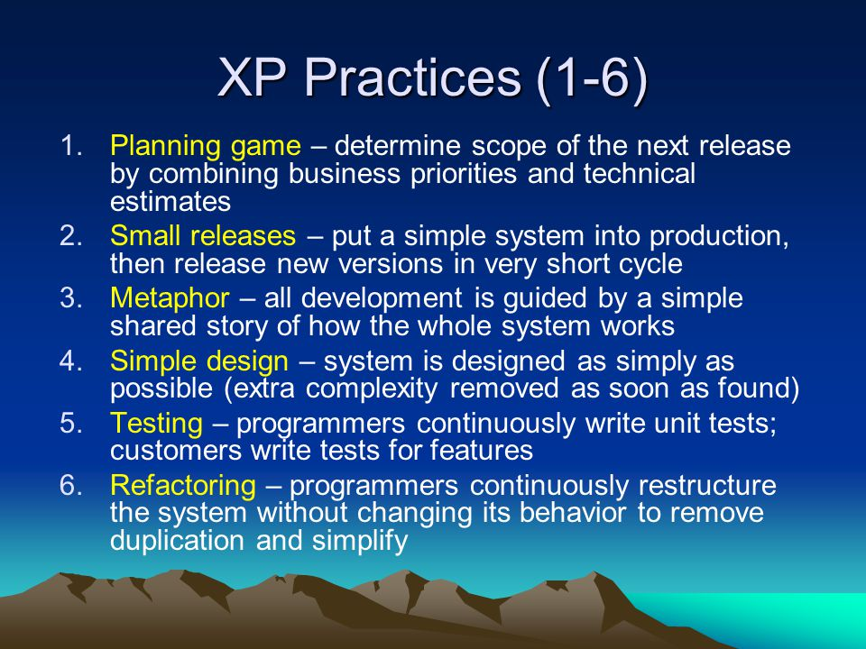 XP Practices (1-6) Planning game – determine scope of the next release by combining business priorities and technical estimates.
