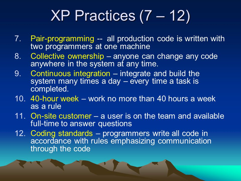 XP Practices (7 – 12) Pair-programming -- all production code is written with two programmers at one machine.