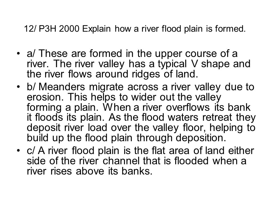 12/ P3H 2000 Explain how a river flood plain is formed.